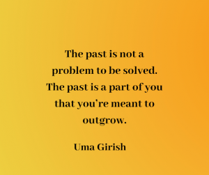 The past is not a problem to be solved. The past is a part of you that you're meant to outgrow.